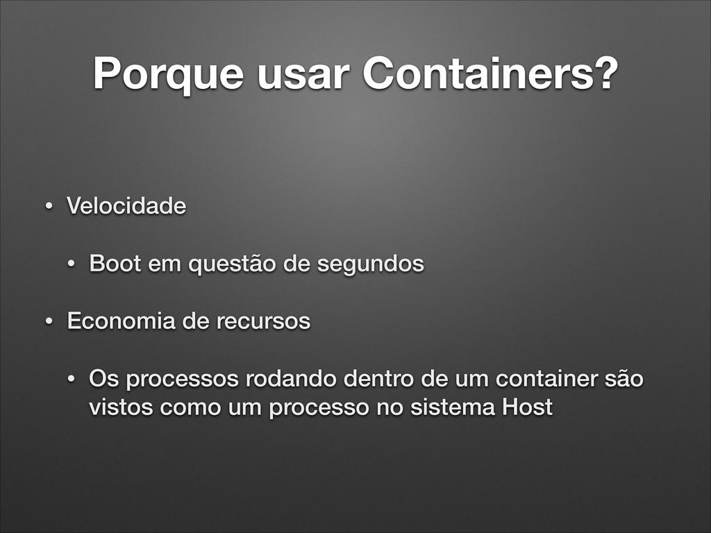 Porque usar Containers? • Velocidade • Boot em ...