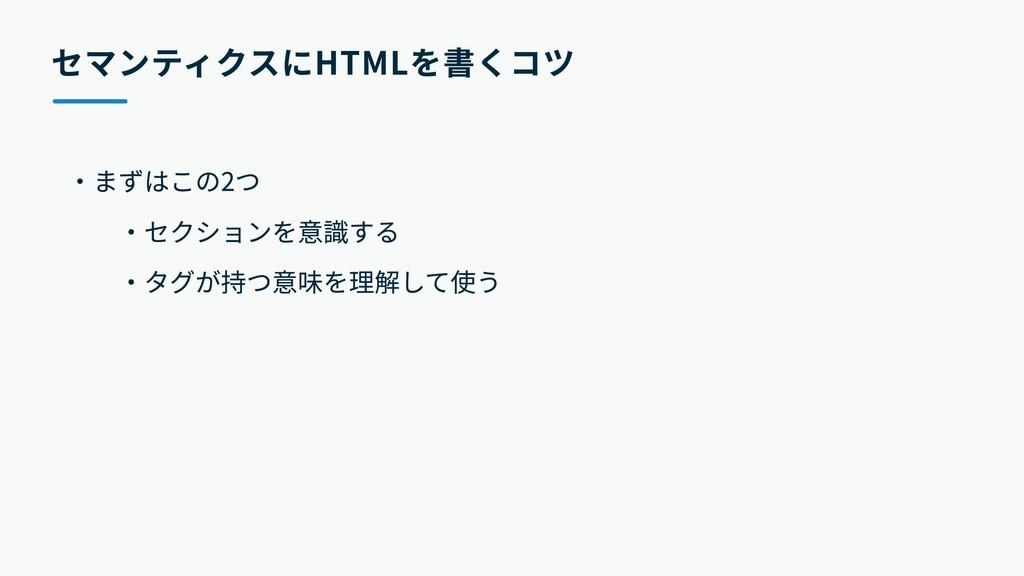 セマンティクスにHTMLを書くコツ ・まずはこの2つ    ・セクションを意識する    ・タ...