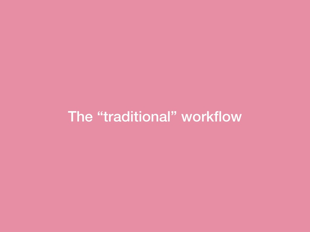 """The """"traditional"""" workflow"""
