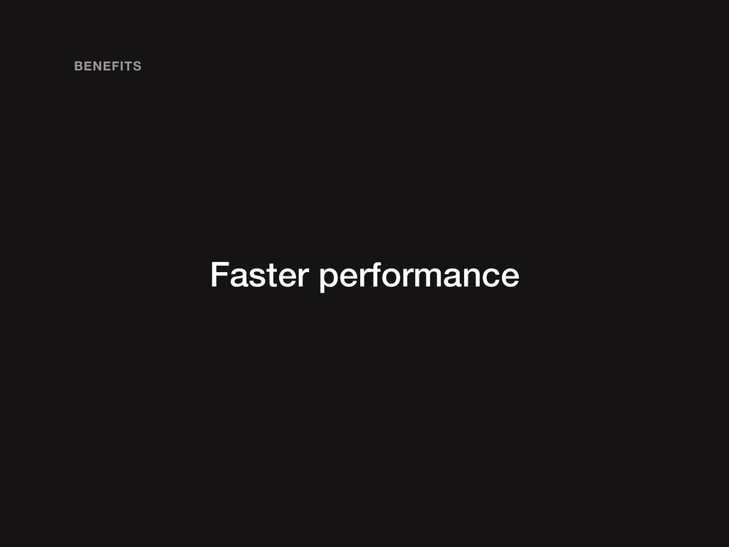 Faster performance BENEFITS