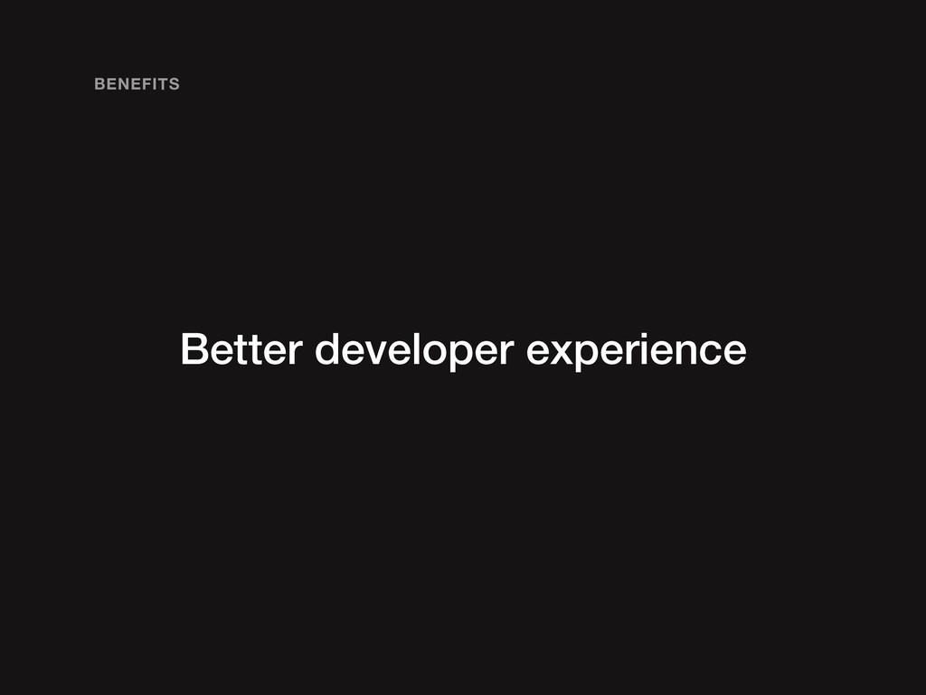 Better developer experience BENEFITS
