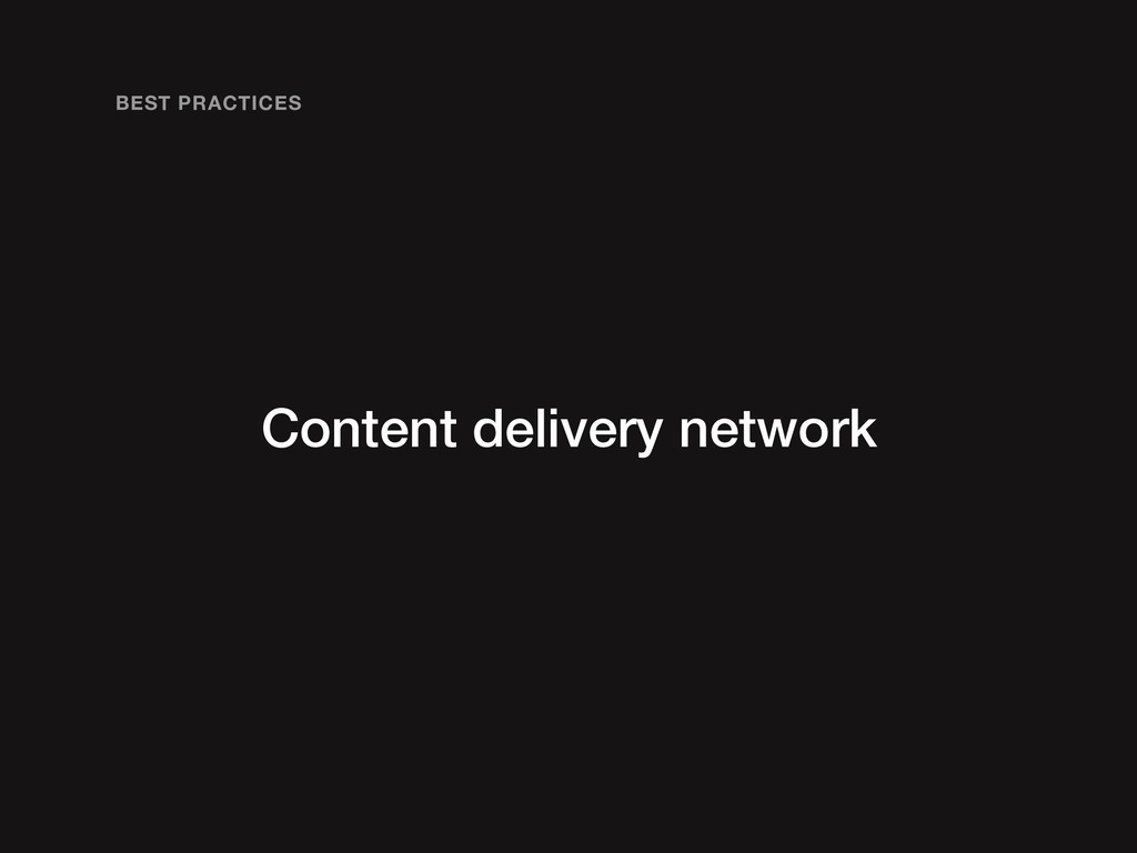 Content delivery network BEST PRACTICES