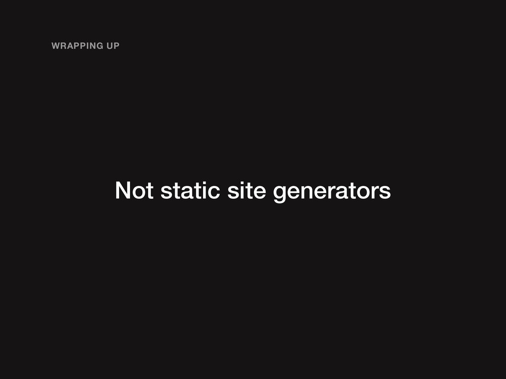 Not static site generators WRAPPING UP