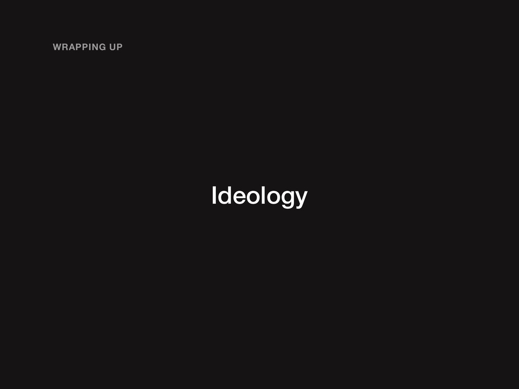 Ideology WRAPPING UP