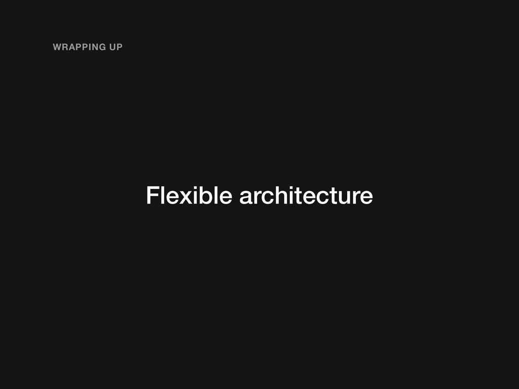 Flexible architecture WRAPPING UP