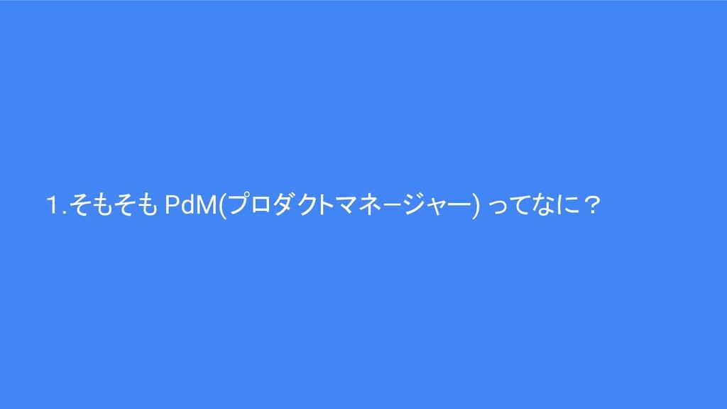 1.そもそも PdM(プロダクトマネ―ジャー) ってなに?