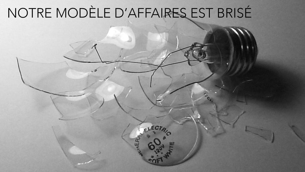 NOTRE MODÈLE D'AFFAIRES EST BRISÉ