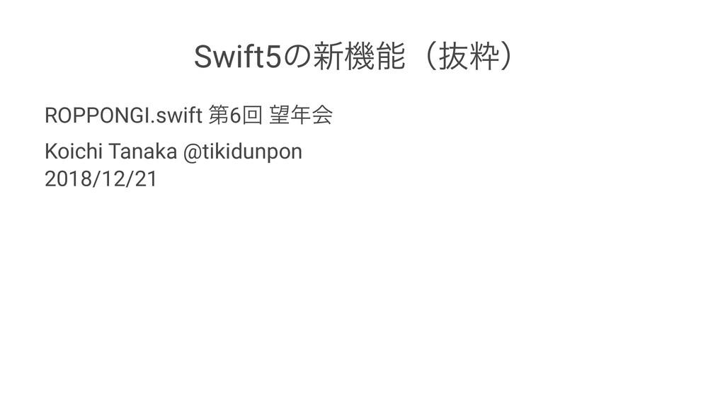 Swift5ͷ৽ػʢൈਮʣ ROPPONGI.swift ୈ6ճ ձ Koichi Ta...