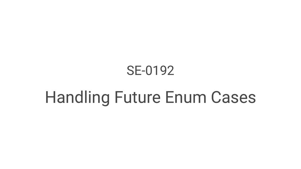 SE-0192 Handling Future Enum Cases