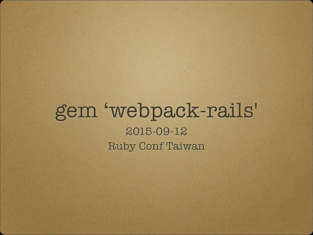 gem 'webpack-rails' 2015-09-12 Ruby Conf Taiwan
