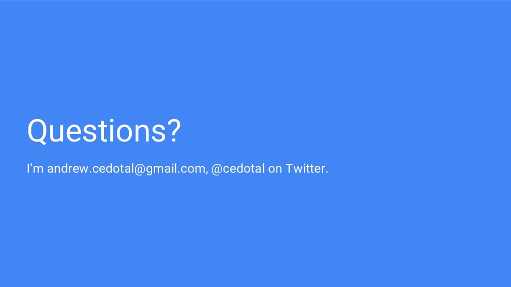 Questions? I'm andrew.cedotal@gmail.com, @cedot...