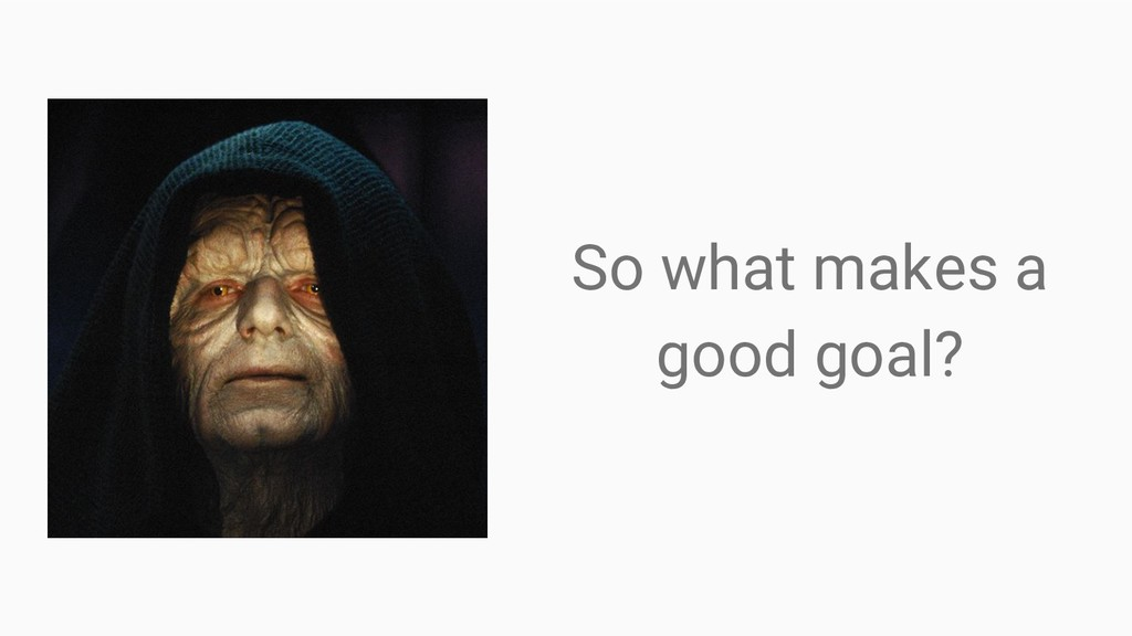 So what makes a good goal?