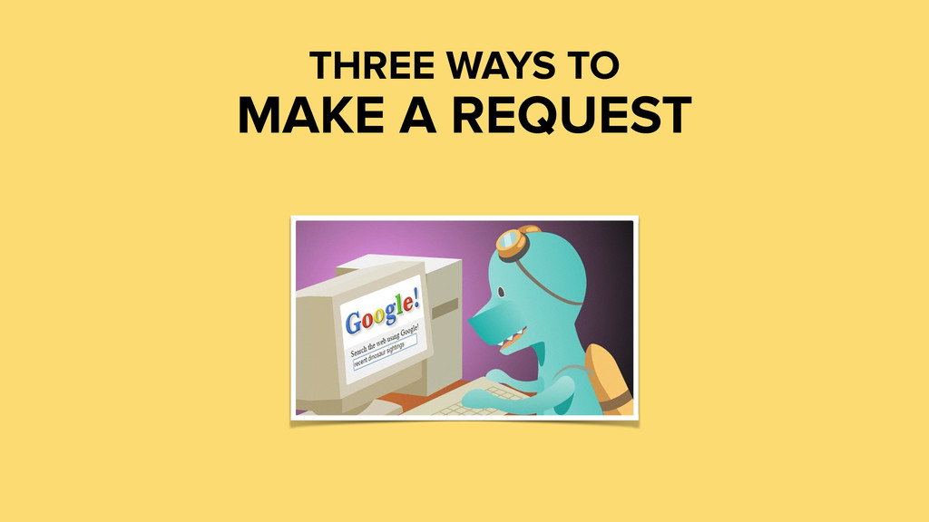 THREE WAYS TO MAKE A REQUEST