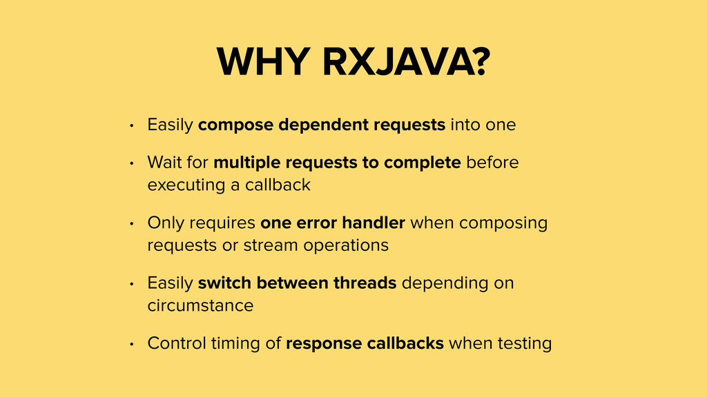 WHY RXJAVA? • Easily compose dependent requests...
