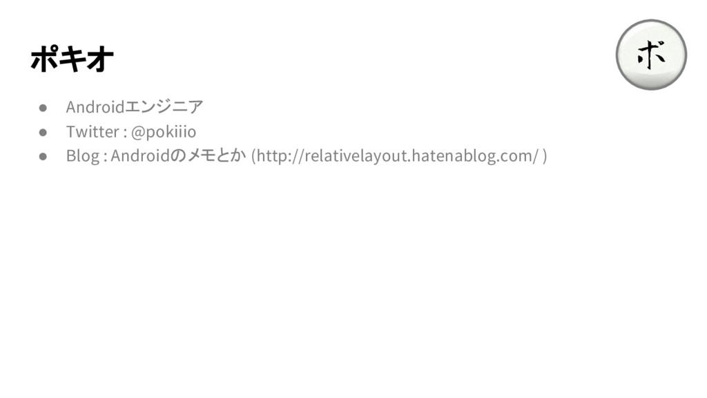 ポキオ ● Androidエンジニア ● Twitter : @pokiiio ● Blog ...