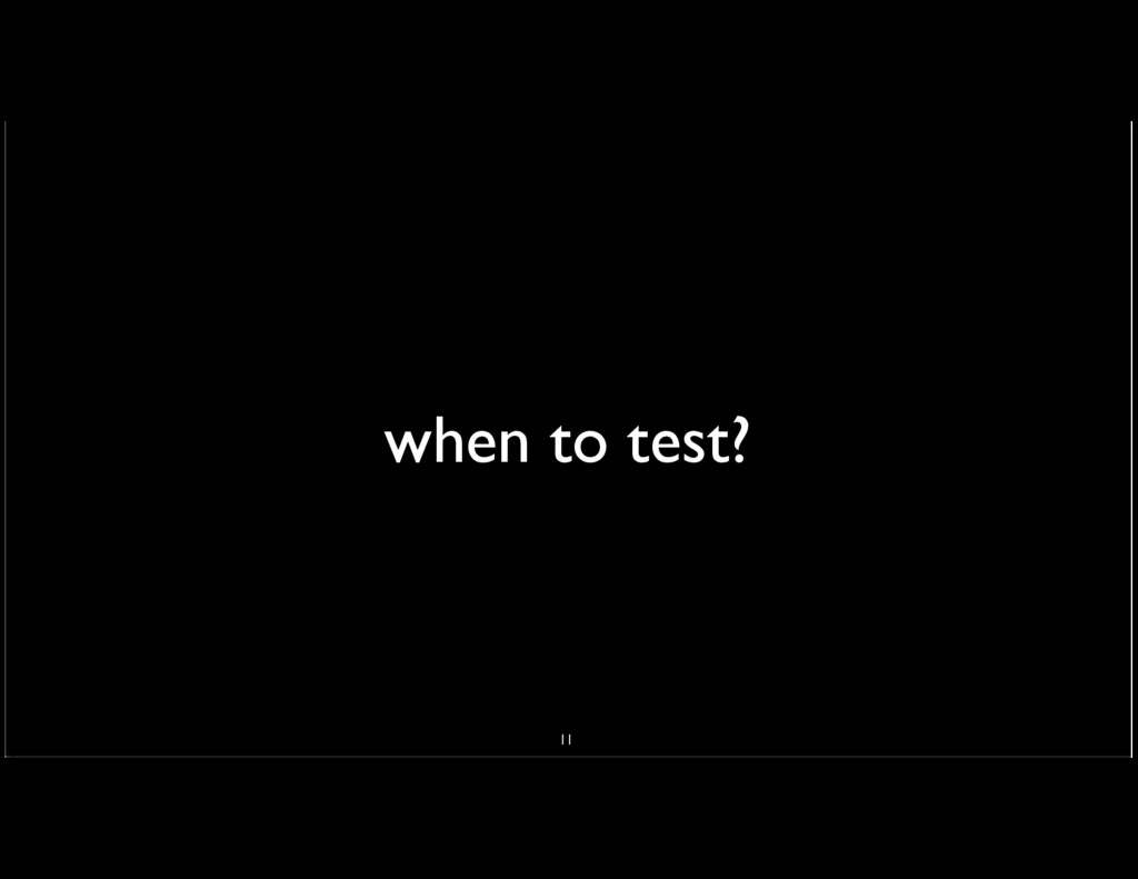 when to test? 11