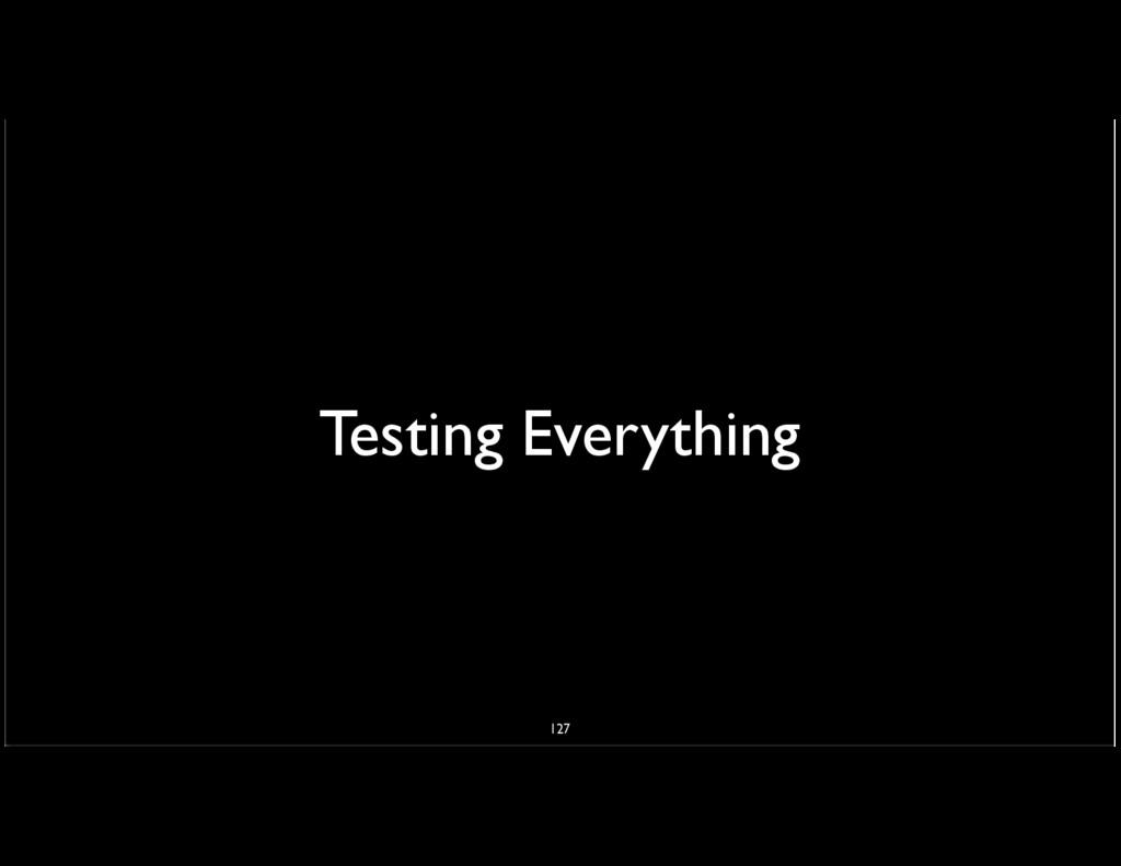 Testing Everything 127