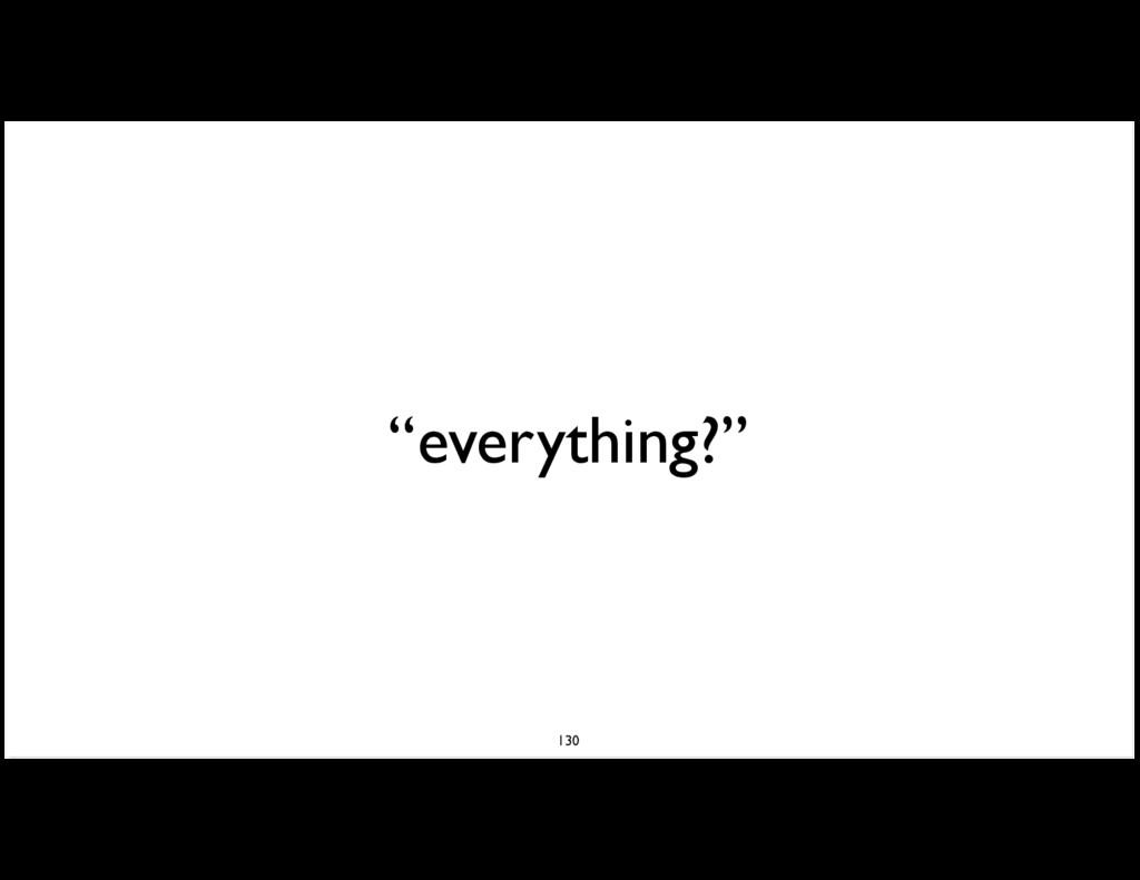 """everything?"" 130"