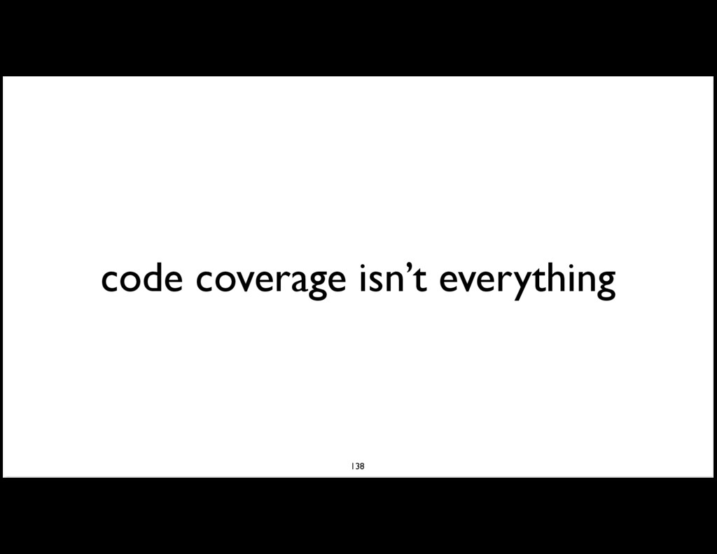 code coverage isn't everything 138