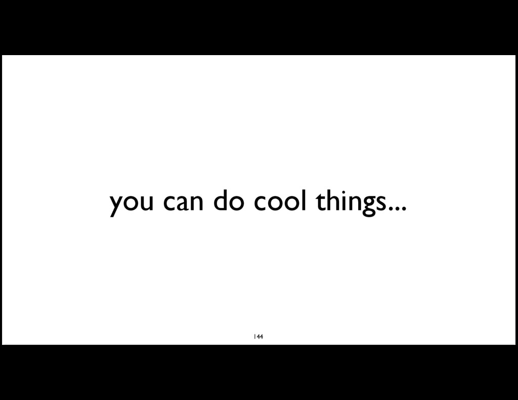 you can do cool things... 144