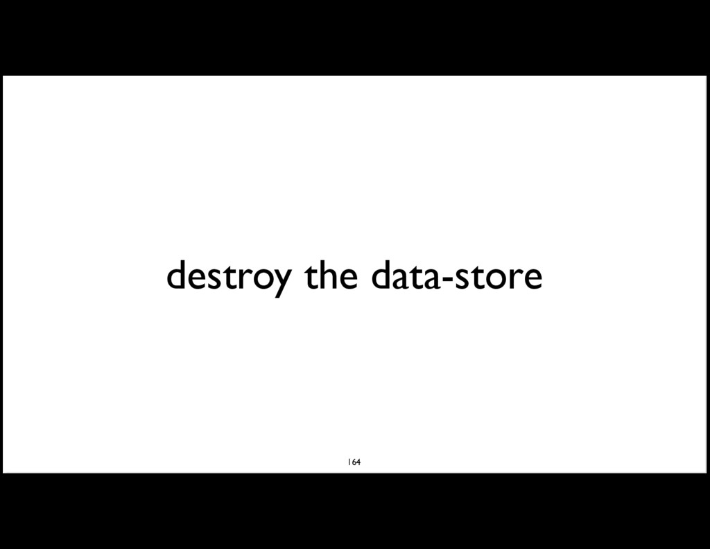 destroy the data-store 164