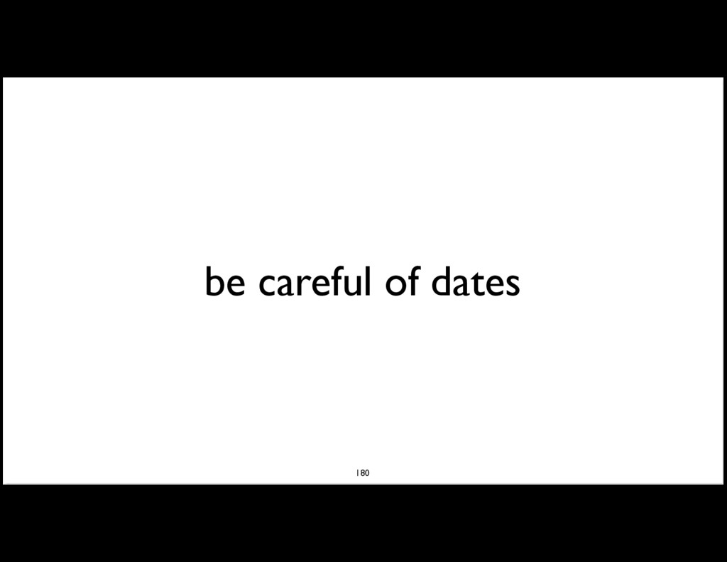 be careful of dates 180