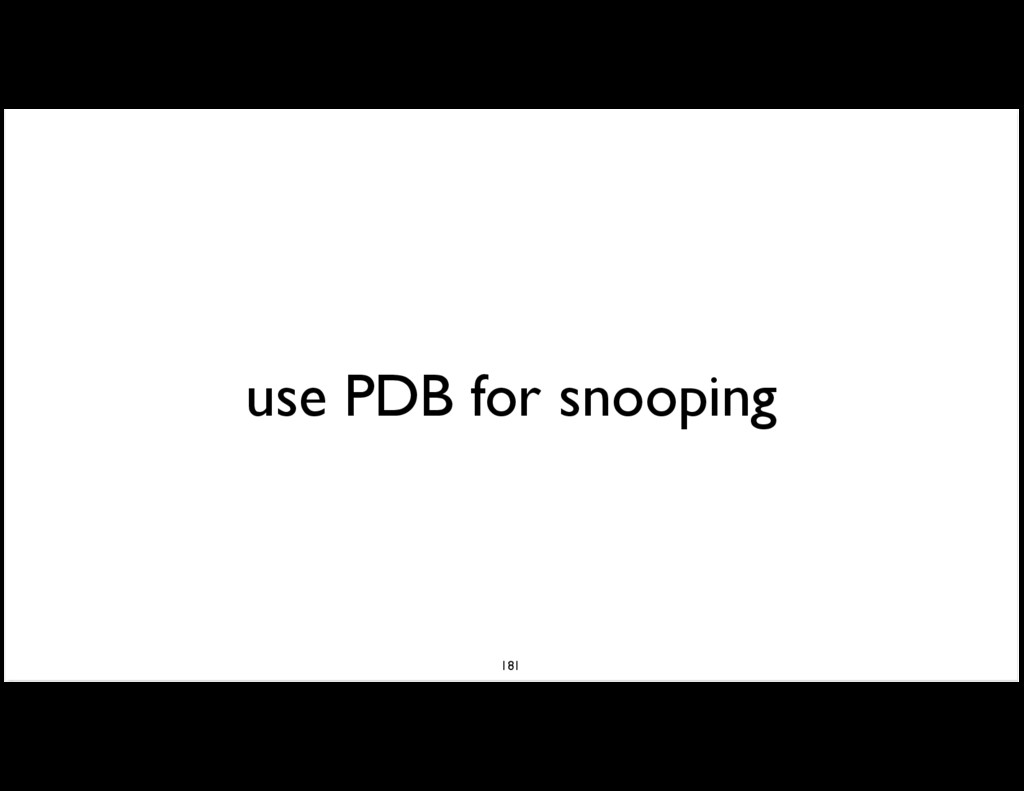use PDB for snooping 181