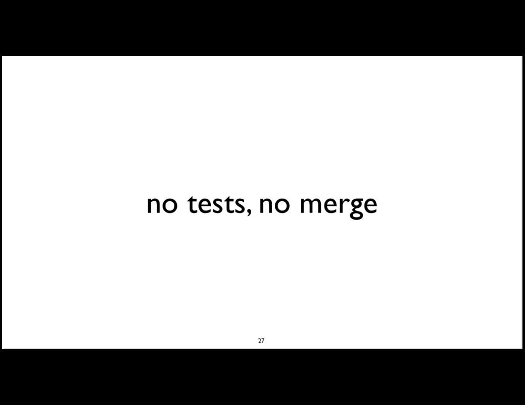 no tests, no merge 27