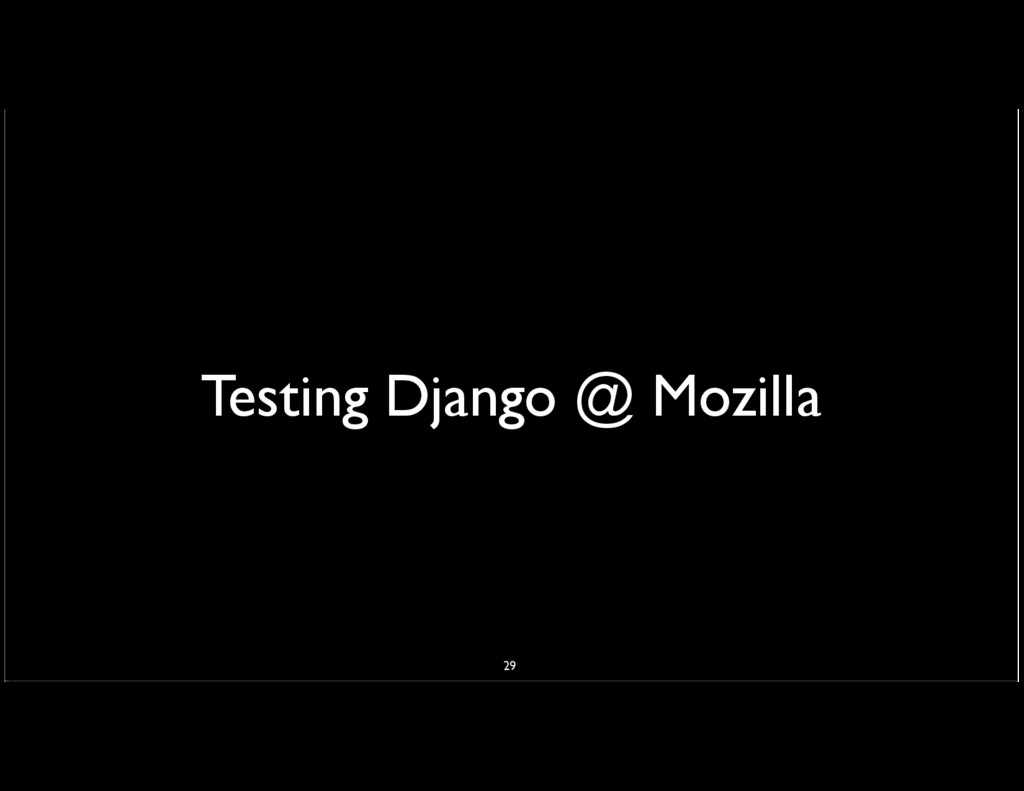 Testing Django @ Mozilla 29