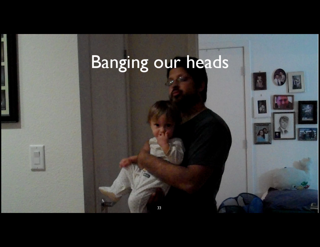 Banging our heads 33
