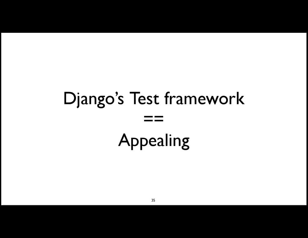 Django's Test framework == Appealing 35