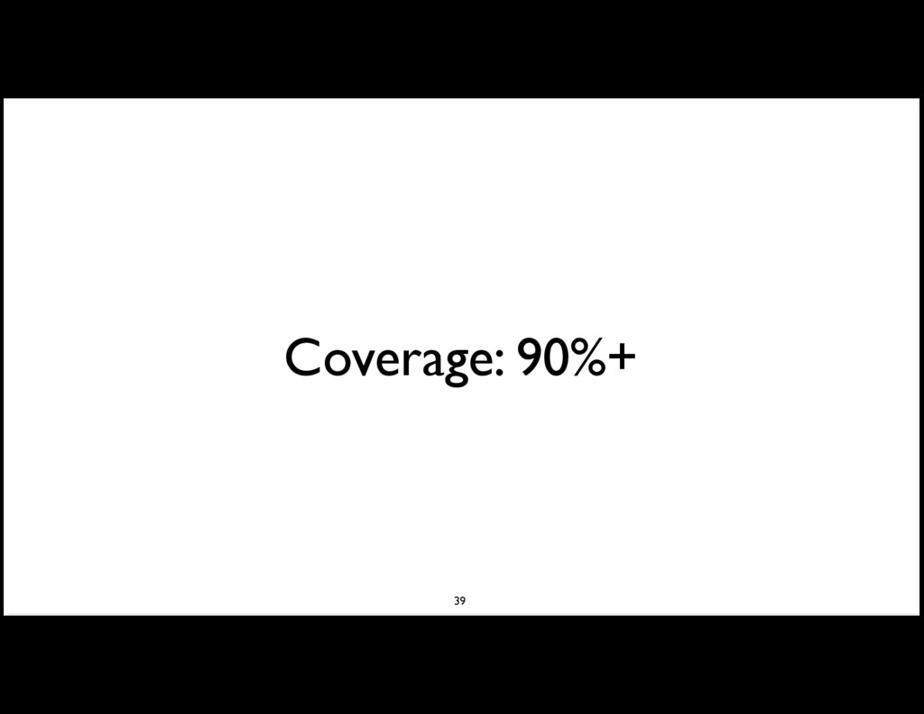 Coverage: 90%+ 39