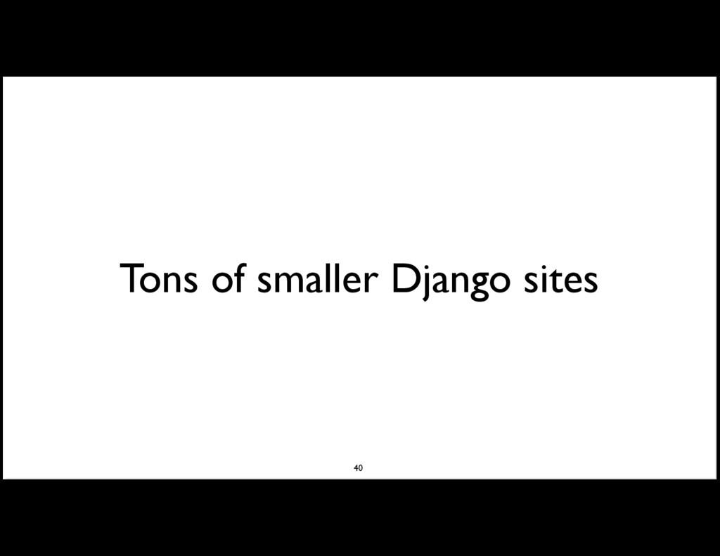 Tons of smaller Django sites 40