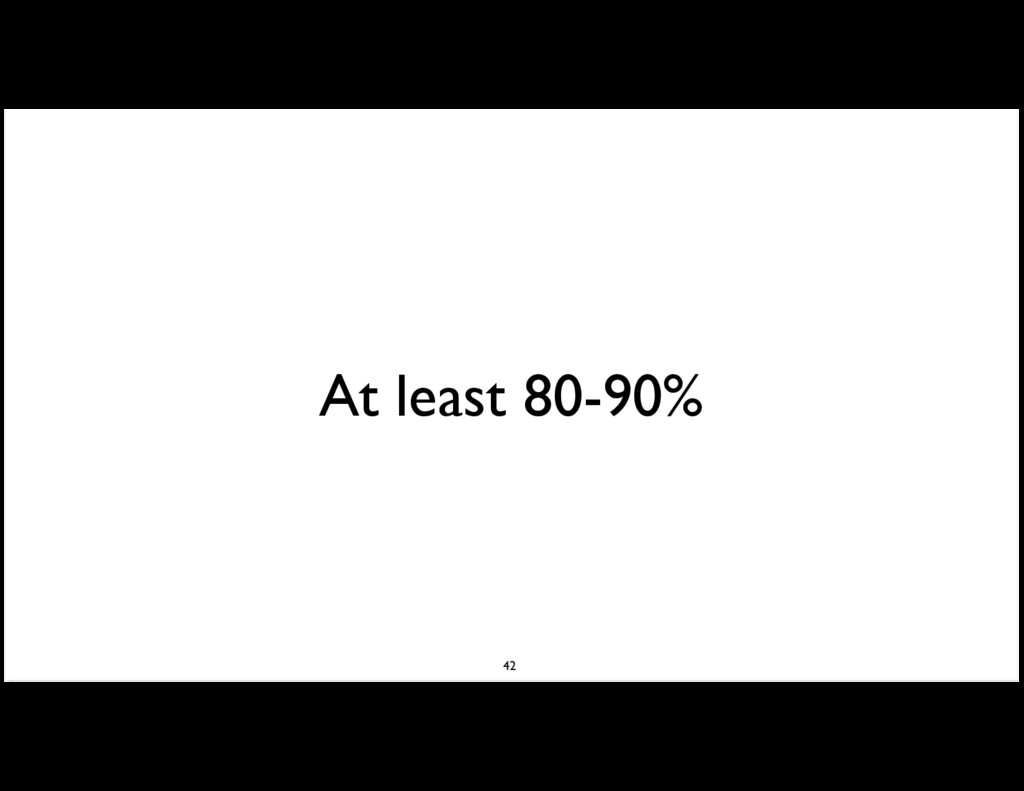 At least 80-90% 42