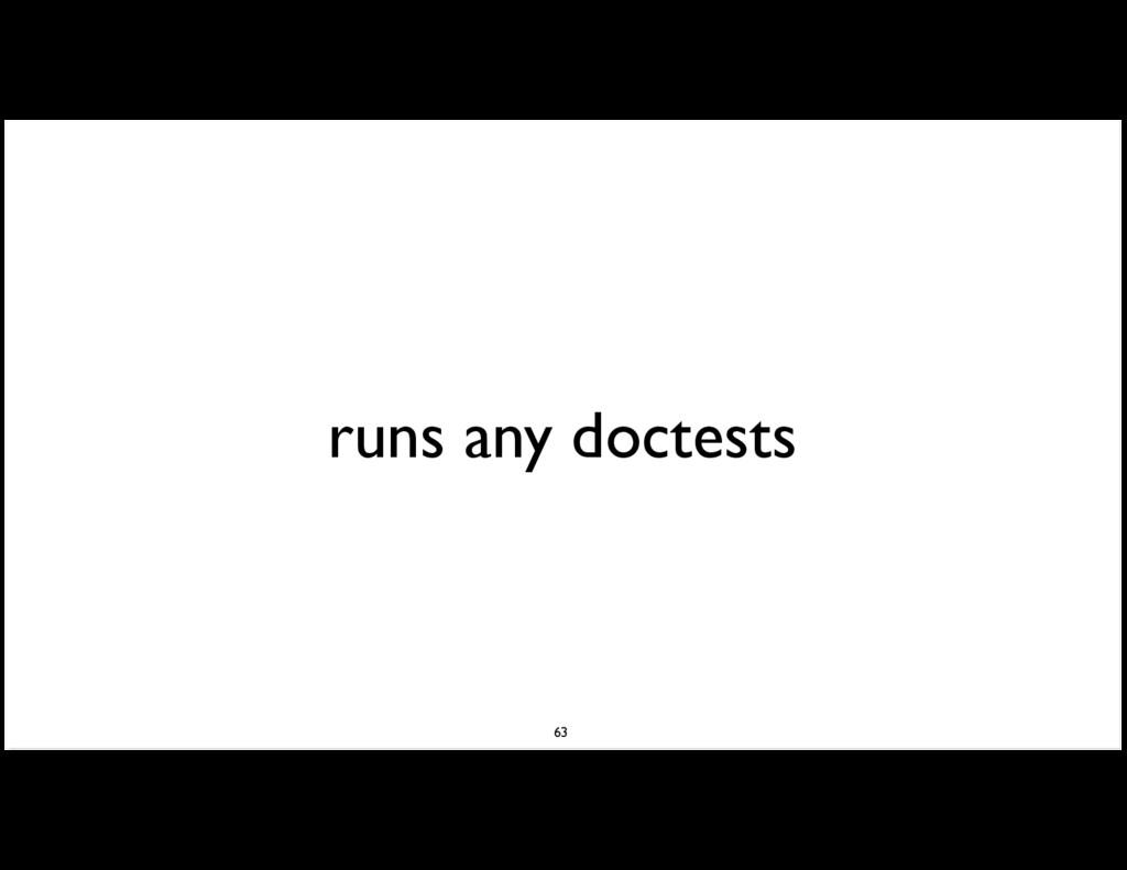 runs any doctests 63
