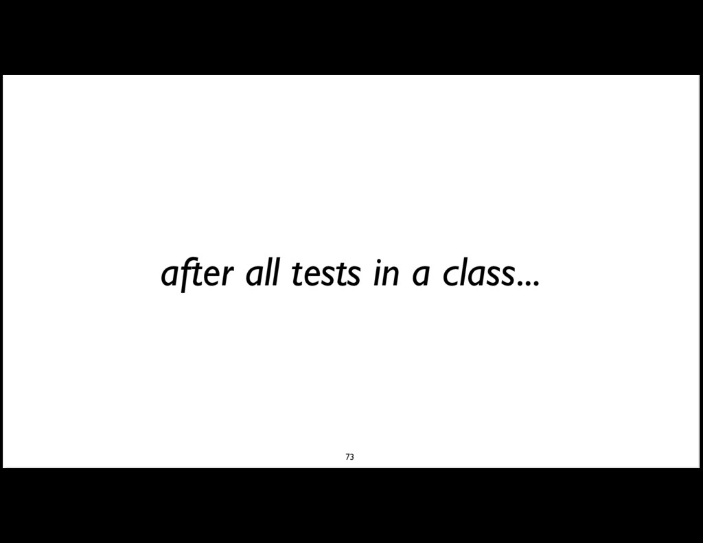 after all tests in a class... 73