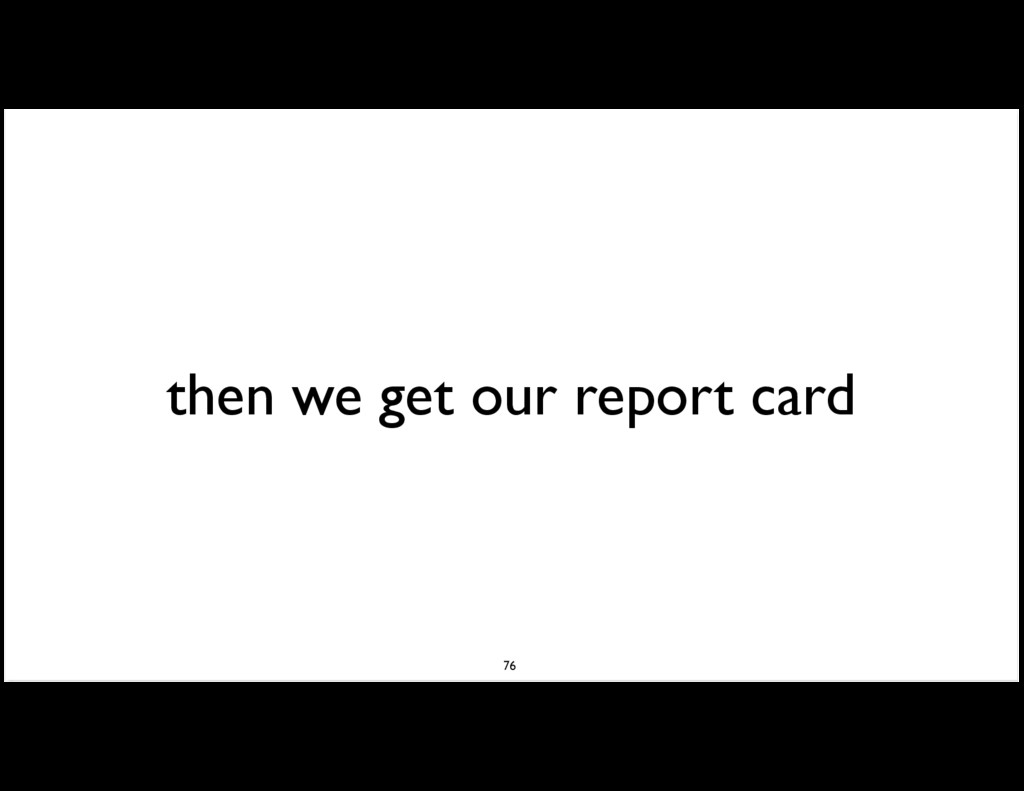 then we get our report card 76