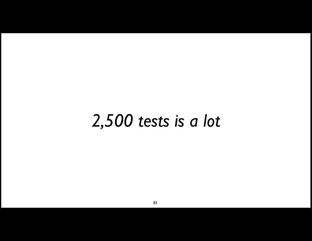2,500 tests is a lot 83