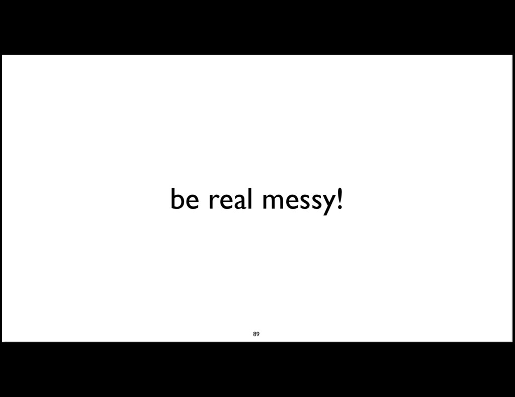 be real messy! 89