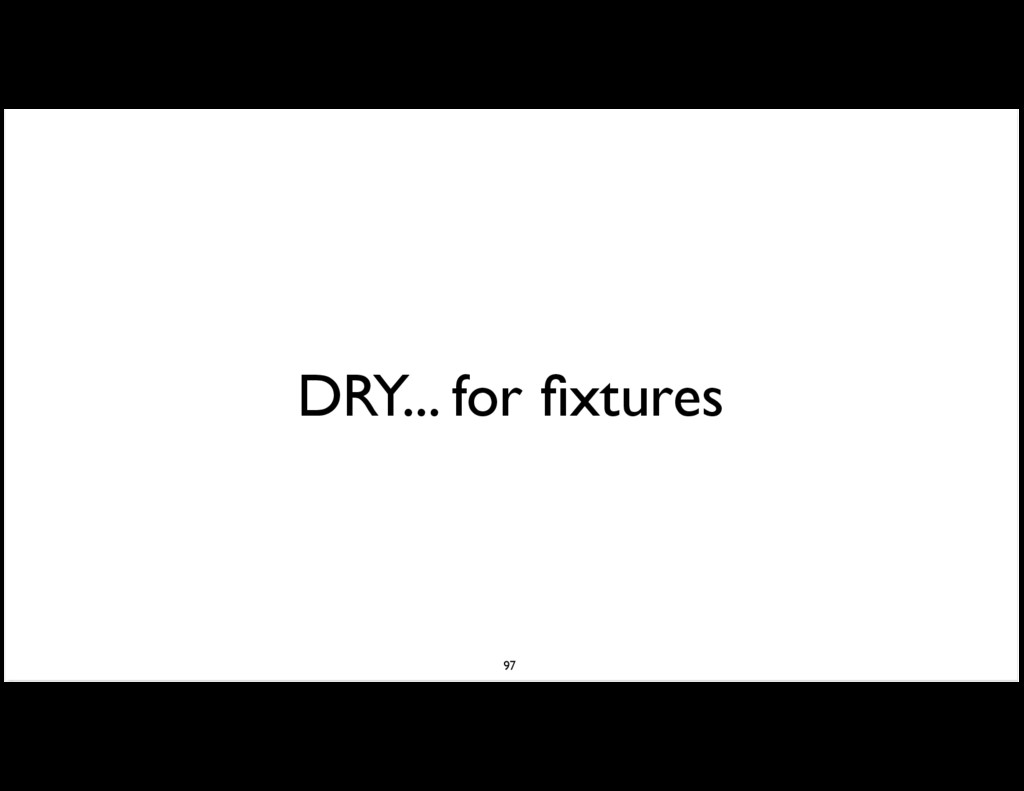 DRY... for fixtures 97