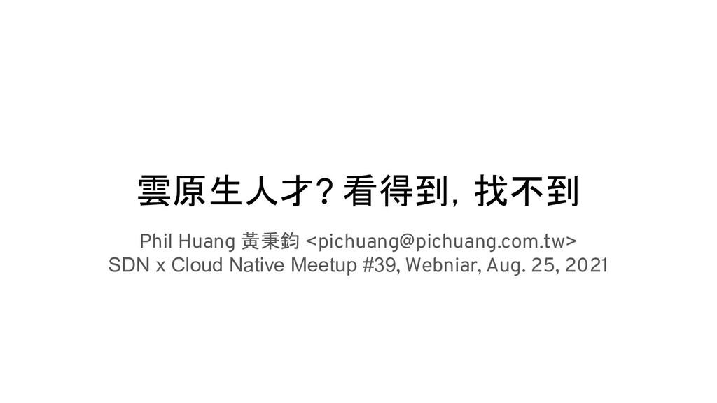 雲原生人才? 看得到,找不到 Phil Huang 黃秉鈞 <pichuang@pichuan...