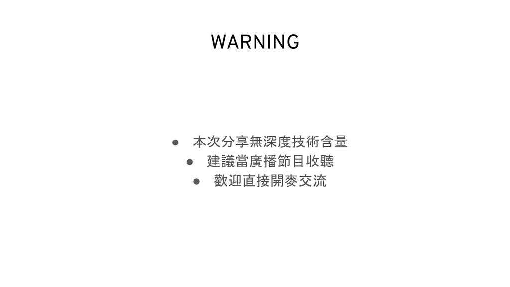 WARNING ● 本次分享無深度技術含量 ● 建議當廣播節目收聽 ● 歡迎直接開麥交流