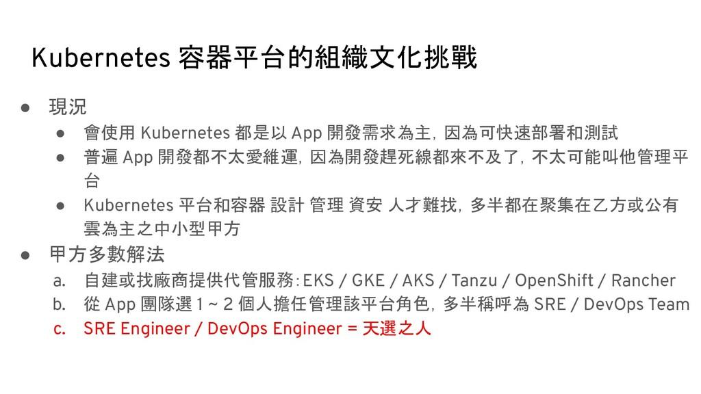 Kubernetes 容器平台的組織文化挑戰 ● 現況 ● 會使用 Kubernetes 都是...