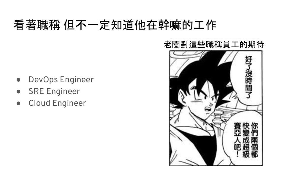 看著職稱 但不一定知道他在幹嘛的工作 ● DevOps Engineer ● SRE Engi...