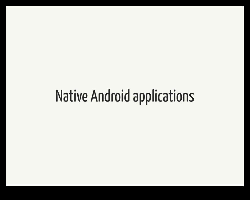 Native Android applications