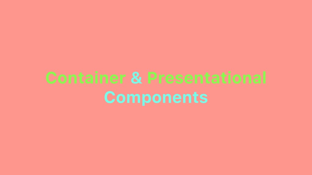 Container & Presentational Components