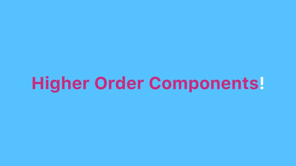 Higher Order Components!
