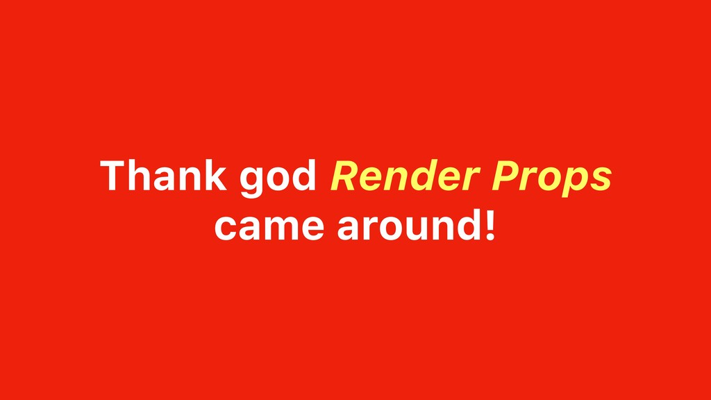 Thank god Render Props came around!