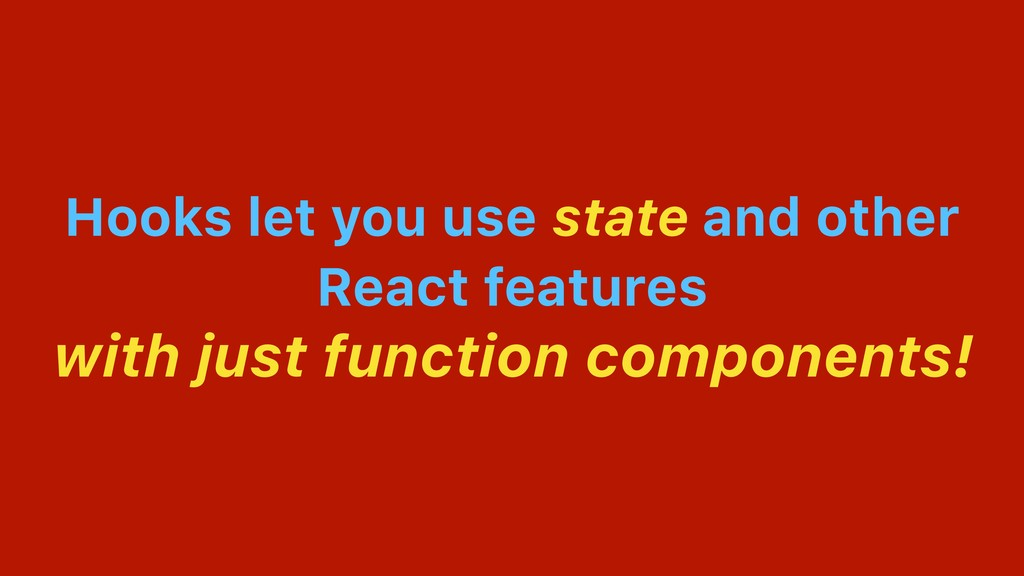 Hooks let you use state and other React feature...