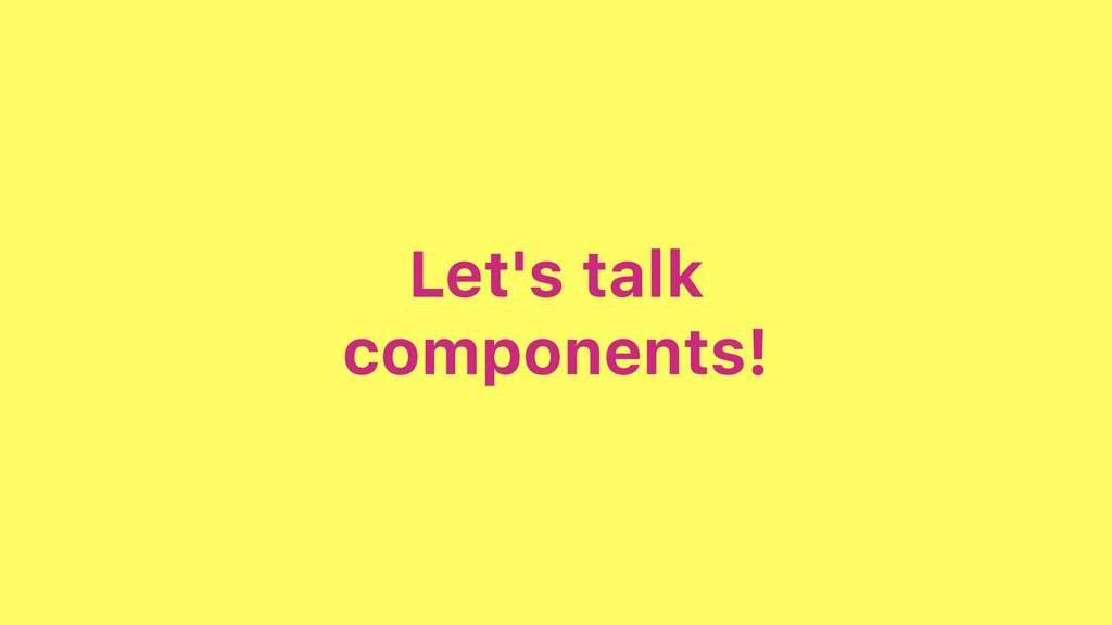 Let's talk components!